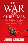 The War on Christmas How the Liberal Plot to Ban the Sacred Christian Holiday Is Worse Than You Thought