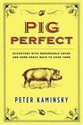 Pig Perfect  Encounters with Remarkable Swine and Some Great Ways to Cook Them