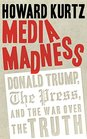 Media Madness Donald Trump the Press and the War over the Truth