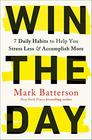 Win the Day Seven Daily Habits to Help You Stress Less and Accomplish More