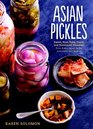 Asian Pickles: Sweet, Sour, Salty, Cured, and Fermented Preserves from Korea, Japan, India, Indonesia, and Beyond