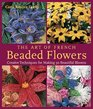 The Art of French Beaded Flowers : Creative Techniques for Making 30 Beautiful Blooms