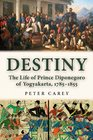Destiny The Life of Prince Diponegoro of Yogyakarta 17851855