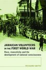 Jamaican Volunteers in the First World War Race Masculinity and the Development of National Consciousness