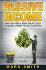 PASSIVE INCOME Proven Steps And Strategies to Make Money While Sleeping