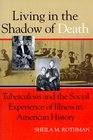 Living in the Shadow of Death  Tuberculosis and the Social Experience of Illness in American History
