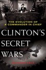 Clinton's Secret Wars The Evolution of a Commander in Chief