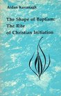 The shape of baptism the rite of Christian initiation