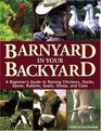 Barnyard in Your Backyard : A Beginner's Guide to Raising Chickens, Ducks, Geese, Rabbits, Goats, Sheep, and Cows