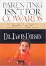 Parenting Isn't for Cowards The 'You Can Do It' Guide for Hassled Parents from America's Best-Loved Family Advocate