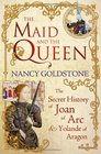 Maid and the Queen The Secret History of Joan of Arc and Yolande of Aragon