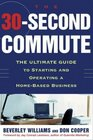 The 30 Second Commute : The Ultimate Guide to Starting and Operating a Home-Based Business