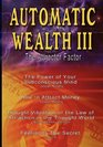 Automatic Wealth III The Attractor Factor - Including The Power of Your Subconscious Mind How to Attract Money the Law of Attraction in the Thought World and Feeling Is the Secret