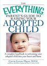 The Everything Parent's Guide to Raising Your Adopted Child A complete handbook to welcoming your adopted child into your heart and home