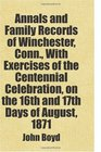 Annals and Family Records of Winchester Conn With Exercises of the Centennial Celebration on the 16th and 17th Days of August 1871 Includes free bonus books