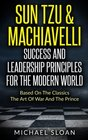 Sun Tzu  Machiavelli Success And Leadership Principles Based On The Classics The Art Of War And The Prince