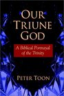Our Triune God A Biblical Portrayal of the Trinity