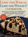 Lose the Wheat Lose the Weight  Cookbook - 165 Recipes to Banish Your Wheat Belly and Find Your Path Back to Health