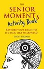 The Senior Moments Activity Book Restore Your Brain to Its Tack-like Sharpness