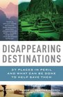 Disappearing Destinations 37 Places in Peril and What Can Be Done to Help Save Them