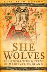 She Wolves The Notorious Queens of Medieval England