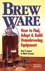 Brew Ware : How to Find, Adapt  Build Homebrewing Equipment