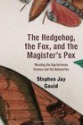 The Hedgehog the Fox and the Magister's Pox Mending the Gap between Science and the Humanities