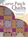 Curve Patch Quilts Made Easy 18 Designs Featuring New Techniques
