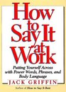 How to Say It at Work Putting Yourself Across With Power Words Phrases Body Language and Communication Secrets