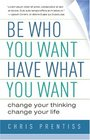 Be Who You Want Have What You Want Change Your Thinking Change Your Life
