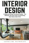 Interior Design A Beginners Guide To Interior Design - The Ultimate Tips And Tricks To Decorating Your Home Like A Pro