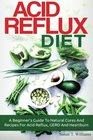 Acid Reflux Diet: A Beginner's Guide To Natural Cures And Recipes For Acid Reflux, GERD And Heartburn