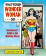 What Would Wonder Woman Do?: An Amazon's Guide to the Working World