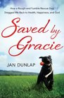 Saved by Gracie How a Rough-And-Tumble Rescue Dog Dragged Me Back to Health Happiness and God