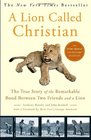 A Lion Called Christian The True Story of the Remarkable Bond Between Two Friends and a Lion