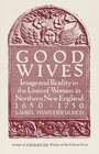 Good Wives  Image and Reality in the Lives of Women in Northern New England 1650-1750