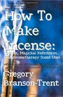 How To Make Incense Recipes Magickal References And Aromatherapy Scent Uses