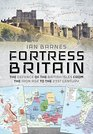 Fortress Britain The Defence of the British Isles from the Iron Age to the 21st Century