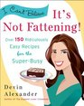 I Can't Believe It's Not Fattening Over 150 Ridiculously Easy Recipes for the Super Busy