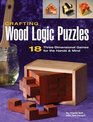 Crafting Wood Logic Puzzles 18 Threedimensional Games for the Hands and Mind