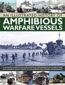 An Illustrated History of Amphibious Warfare Vessels A Complete Guide To The Evolution And Development Of Landing Ships And Landing Craft Shown In 220 Wartime And Modern Photographs