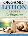 Organic Lotion Recipes for Beginners: The Gentle and Soothing Treat For Your Skin!