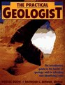 The Practical Geologist : The Introductory Guide to the Basics of Geology and to Collecting and Identifying Rocks
