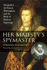 Her Majesty's Spymaster Elizabeth I Sir Francis Walsingham and the Birth of Modern Espionage