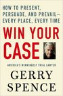 Win Your Case How to Present Persuade and Prevail--Every Place Every Time