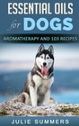 Essential Oils for Dogs Aromatherapy for Beginners AND 103 Essential Oils Recipes