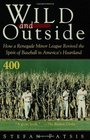 Wild and Outside  How a Renegade Minor League Revived the Spirit of Baseball in America's Heartland