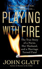 Playing With Fire The True Story of a Nurse Her Husband and a Marriage Turned Fatal