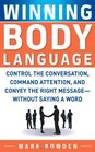 Winning Body Language Control the Conversation Command Attention and Convey the Right Message without Saying a Word