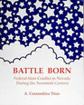 Battle Born: Federal-State Conflict in Nevada During the Twentieth Century